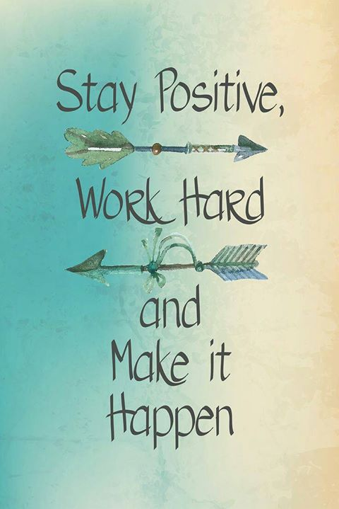 Stay Positive, Work Hard & Make it Happen!